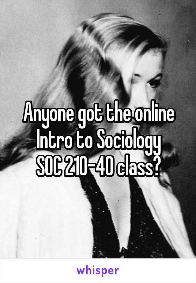 Anyone got the online Intro to Sociology SOC 210-40 class?