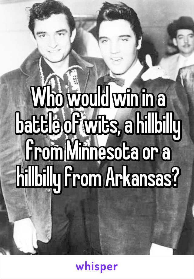 Who would win in a battle of wits, a hillbilly from Minnesota or a hillbilly from Arkansas?