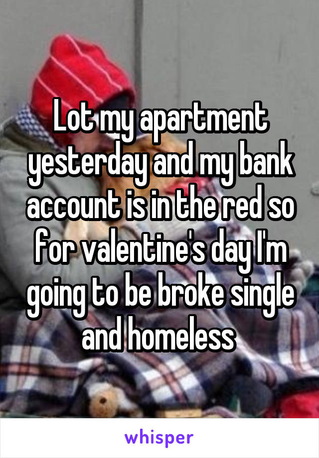 Lot my apartment yesterday and my bank account is in the red so for valentine's day I'm going to be broke single and homeless