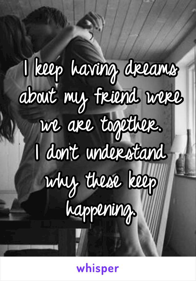 I keep having dreams about my friend were we are together. I don't understand why these keep happening.