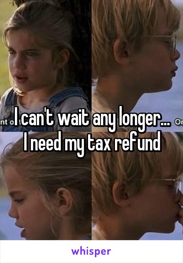 I can't wait any longer... I need my tax refund