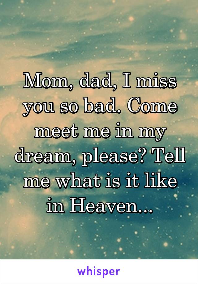Mom, dad, I miss you so bad. Come meet me in my dream, please? Tell me what is it like in Heaven...