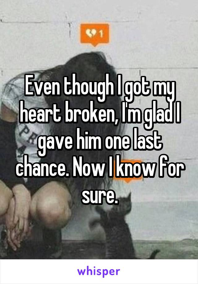 Even though I got my heart broken, I'm glad I gave him one last chance. Now I know for sure.