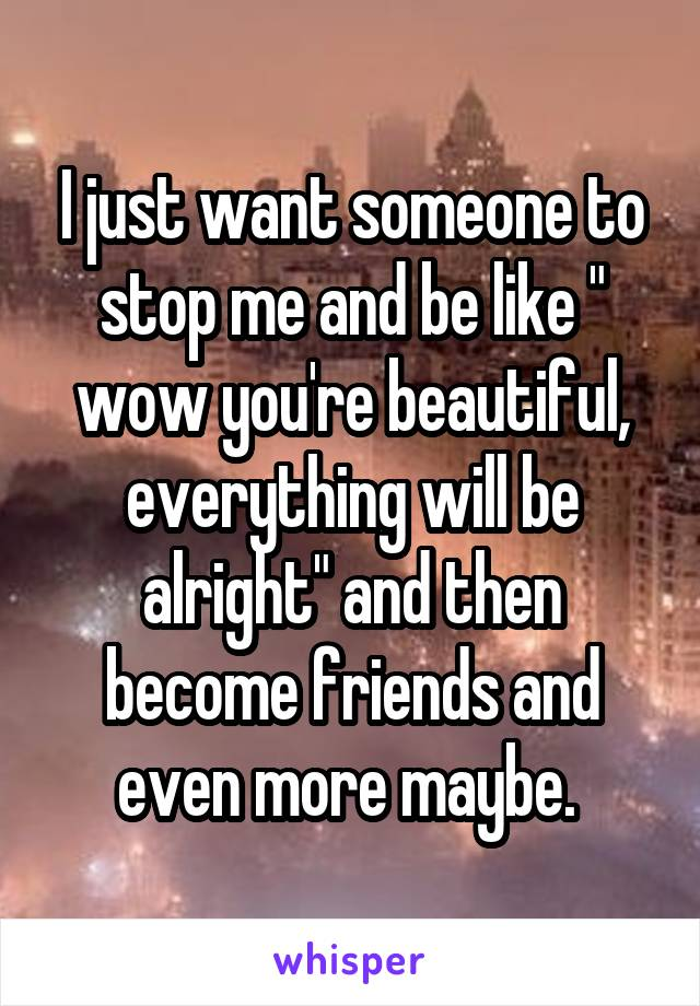 """I just want someone to stop me and be like """" wow you're beautiful, everything will be alright"""" and then become friends and even more maybe."""