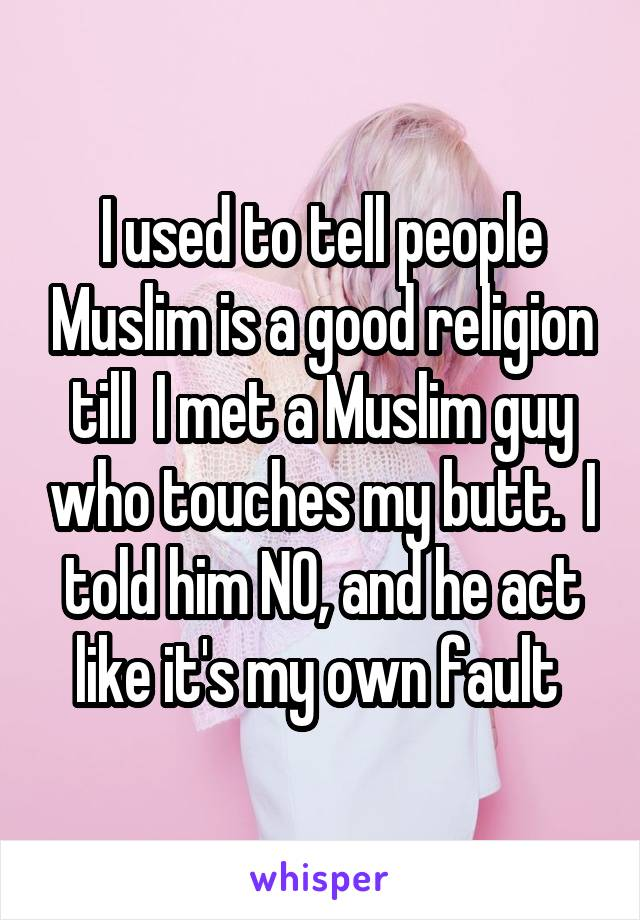 I used to tell people Muslim is a good religion till  I met a Muslim guy who touches my butt.  I told him NO, and he act like it's my own fault