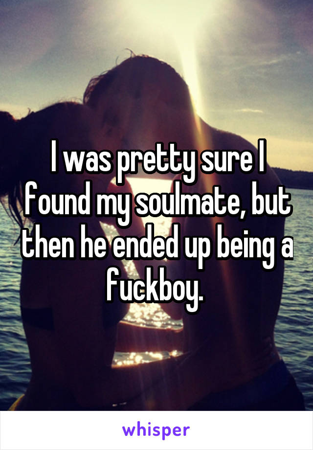 I was pretty sure I found my soulmate, but then he ended up being a fuckboy.