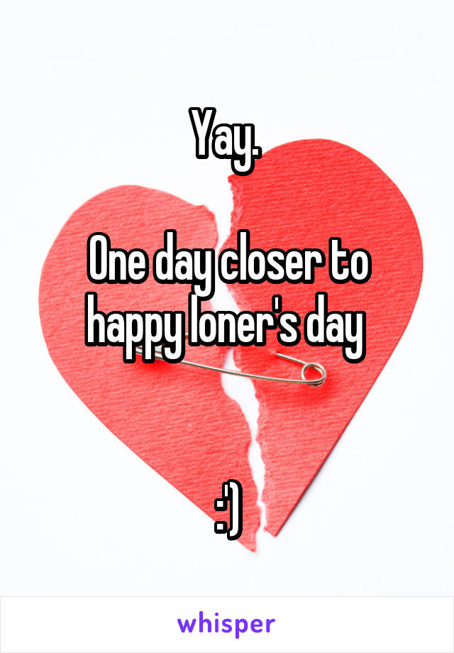 Yay.   One day closer to happy loner's day    :')