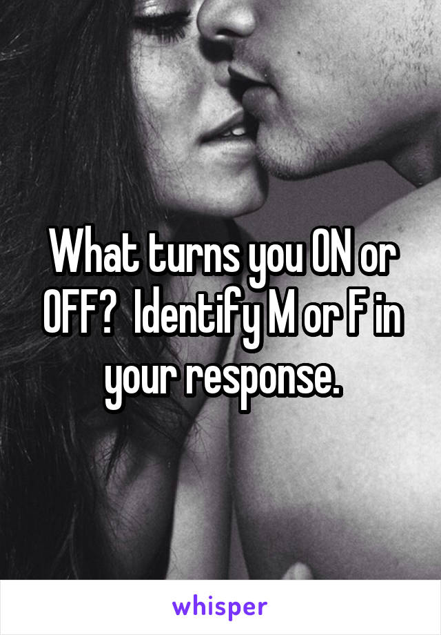 What turns you ON or OFF?  Identify M or F in your response.