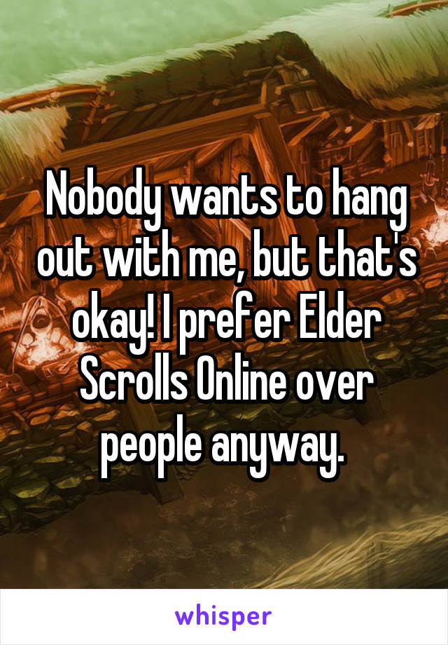 Nobody wants to hang out with me, but that's okay! I prefer Elder Scrolls Online over people anyway.