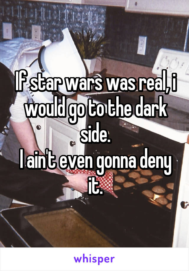 If star wars was real, i would go to the dark side. I ain't even gonna deny it.
