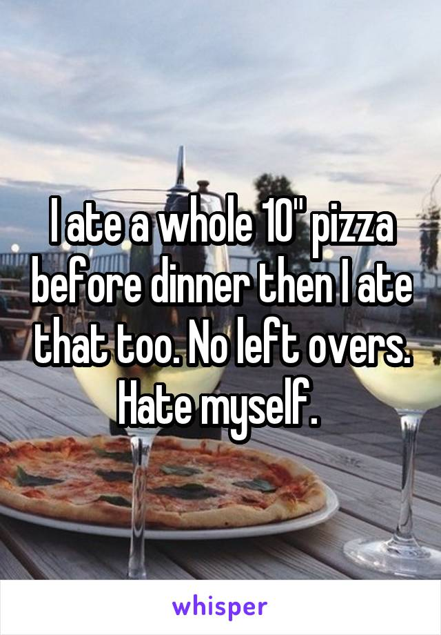 """I ate a whole 10"""" pizza before dinner then I ate that too. No left overs. Hate myself."""