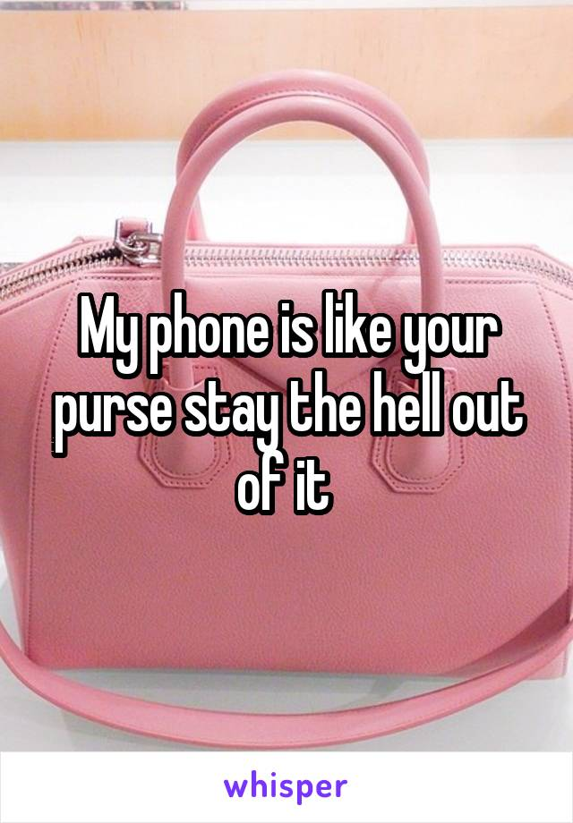My phone is like your purse stay the hell out of it