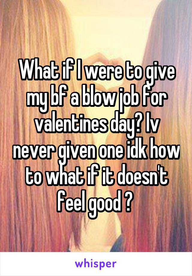 What if I were to give my bf a blow job for valentines day? Iv never given one idk how to what if it doesn't feel good ?