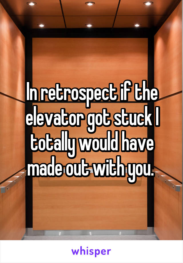 In retrospect if the elevator got stuck I totally would have made out with you.