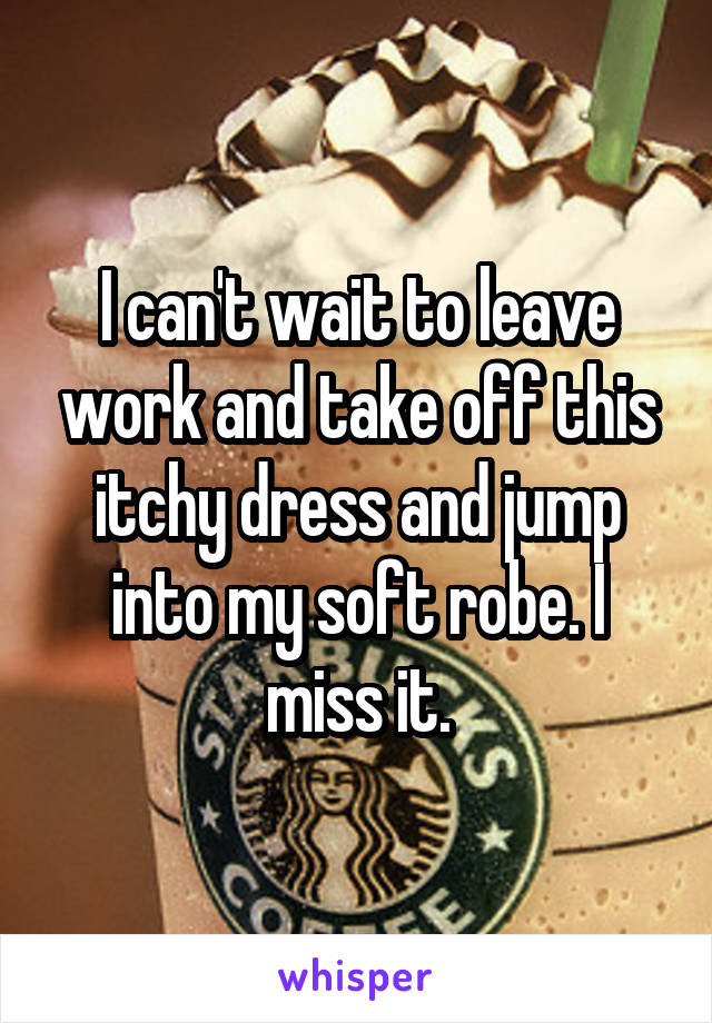 I can't wait to leave work and take off this itchy dress and jump into my soft robe. I miss it.