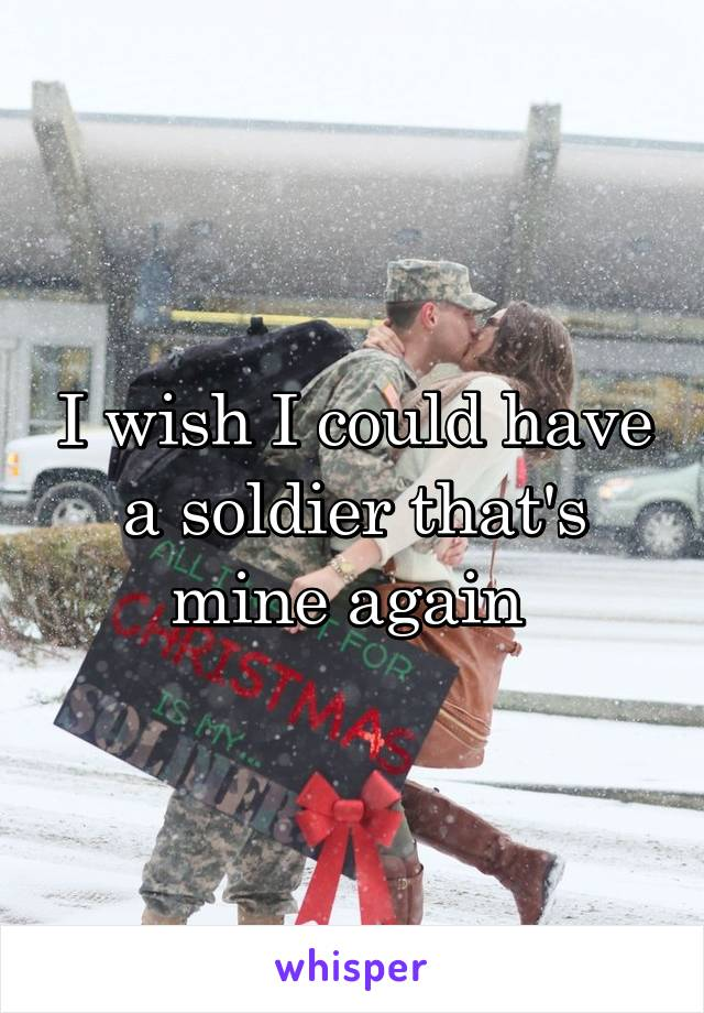 I wish I could have a soldier that's mine again