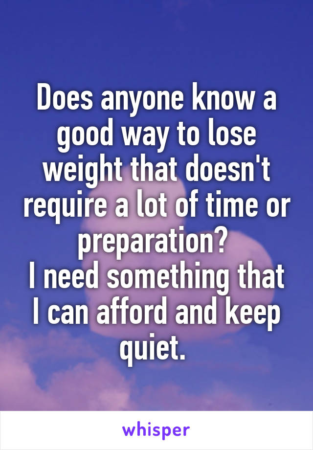 Does anyone know a good way to lose weight that doesn't require a lot of time or preparation?  I need something that I can afford and keep quiet.