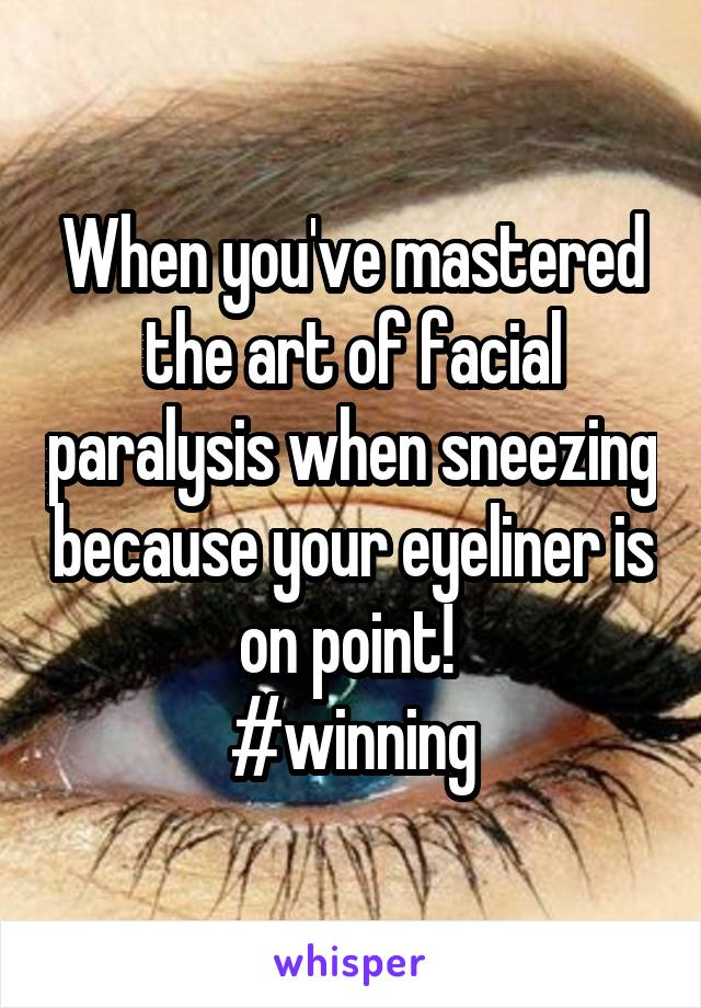 When you've mastered the art of facial paralysis when sneezing because your eyeliner is on point!  #winning