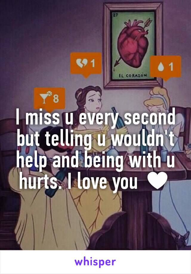 I miss u every second but telling u wouldn't help and being with u hurts. I love you ♥