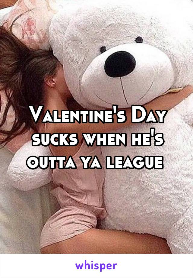 Valentine's Day sucks when he's outta ya league
