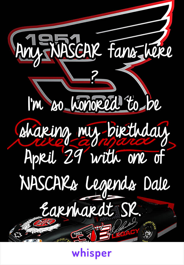 Any NASCAR fans here ? I'm so honored to be sharing my birthday April 29 with one of NASCARs Legends Dale Earnhardt SR.