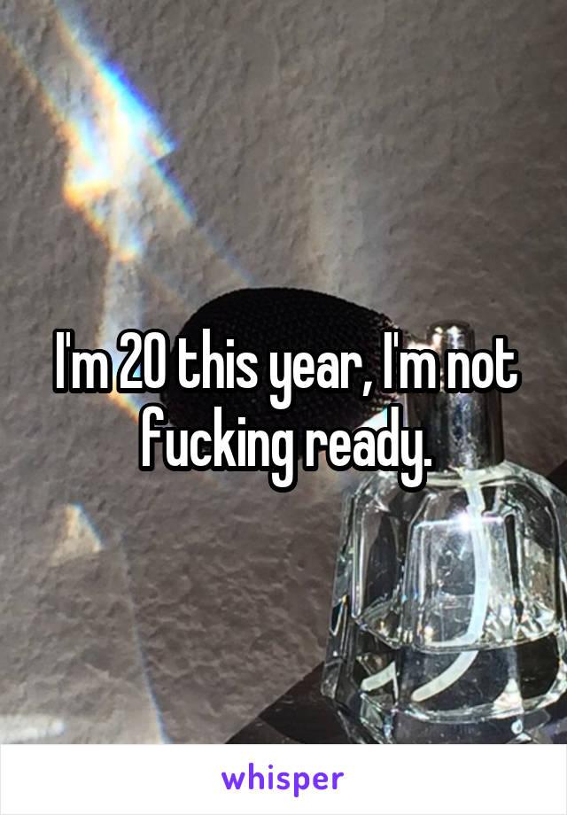 I'm 20 this year, I'm not fucking ready.