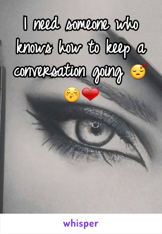 I need someone who knows how to keep a conversation going 😴😋❤