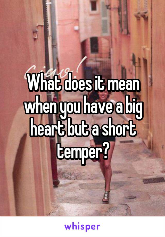 What does it mean when you have a big heart but a short temper?