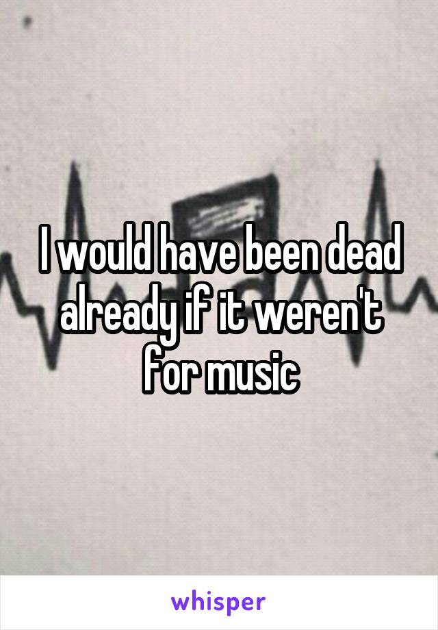 I would have been dead already if it weren't for music
