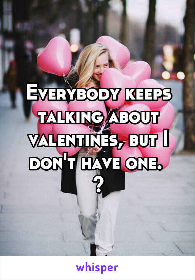 Everybody keeps talking about valentines, but I don't have one.  😅