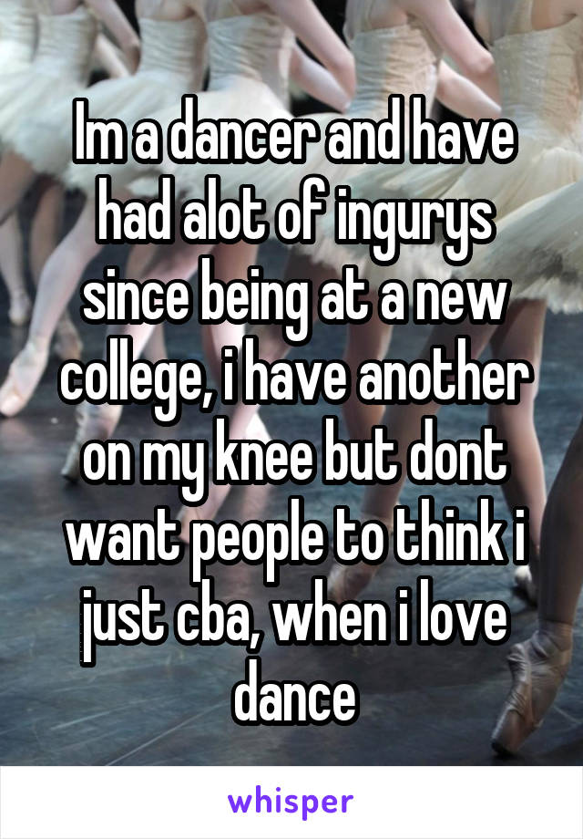 Im a dancer and have had alot of ingurys since being at a new college, i have another on my knee but dont want people to think i just cba, when i love dance