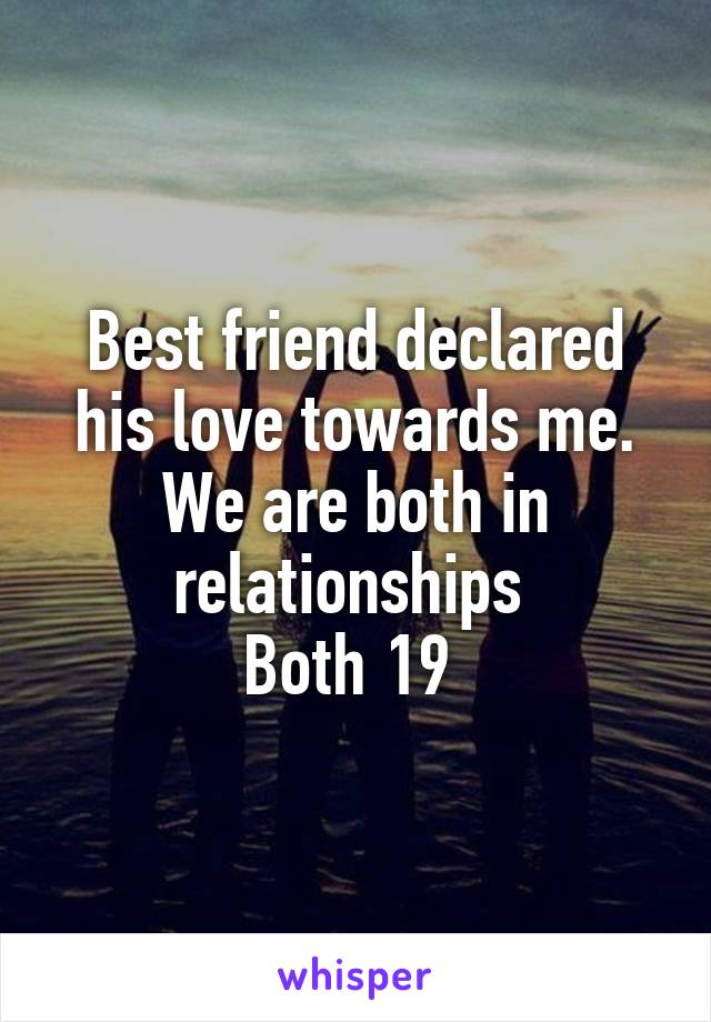 Best friend declared his love towards me. We are both in relationships  Both 19