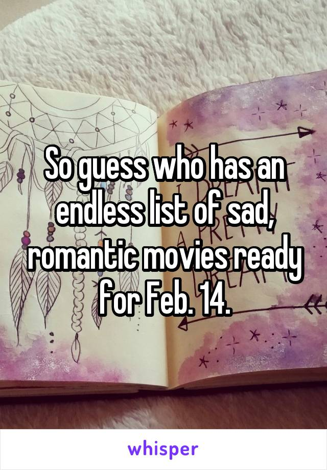 So guess who has an endless list of sad, romantic movies ready for Feb. 14.