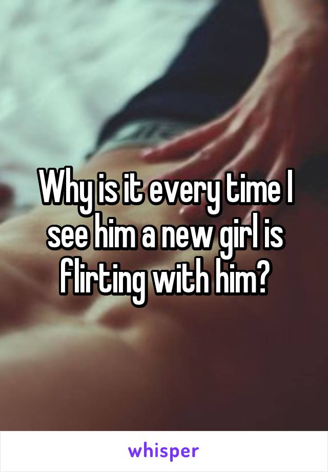 Why is it every time I see him a new girl is flirting with him?