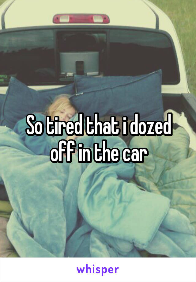 So tired that i dozed off in the car