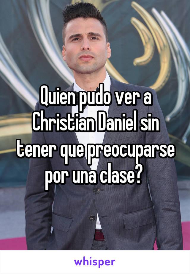 Quien pudo ver a Christian Daniel sin tener que preocuparse por una clase?