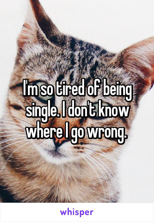 I'm so tired of being single. I don't know where I go wrong.