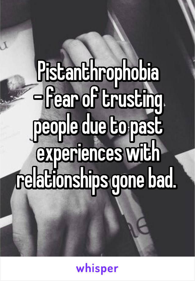 Pistanthrophobia - fear of trusting people due to past experiences with relationships gone bad.