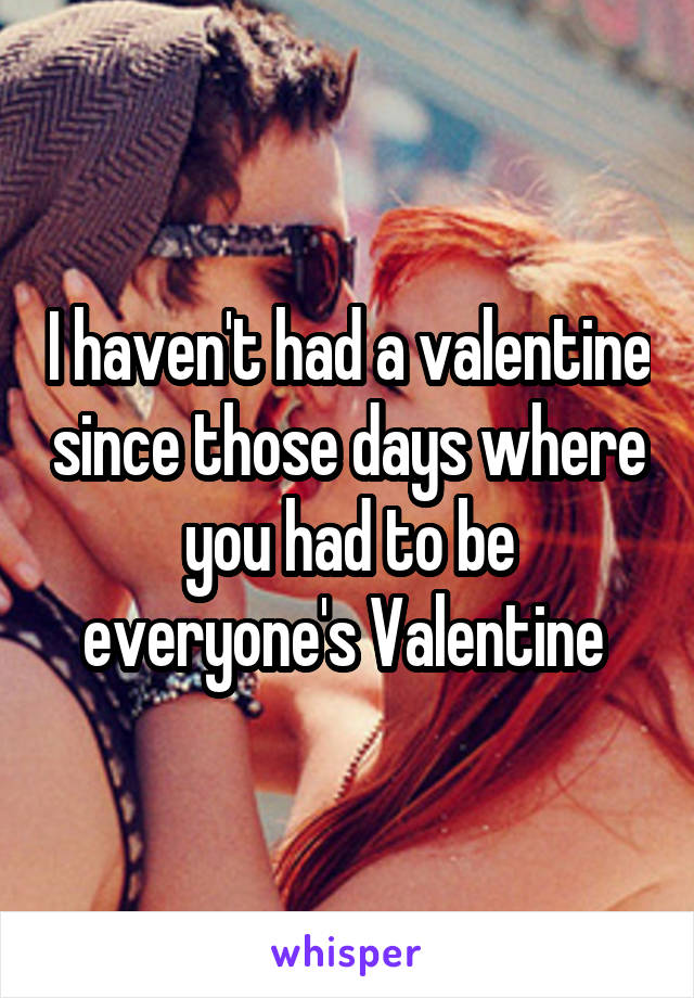 I haven't had a valentine since those days where you had to be everyone's Valentine