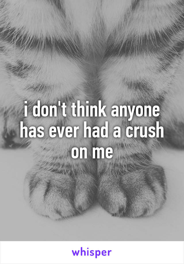 i don't think anyone has ever had a crush on me