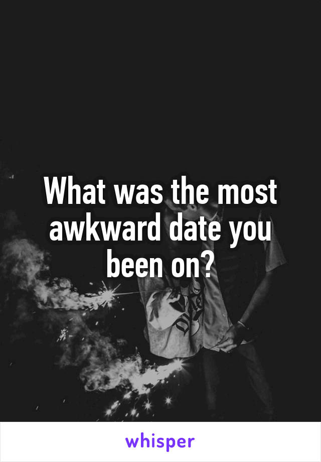 What was the most awkward date you been on?