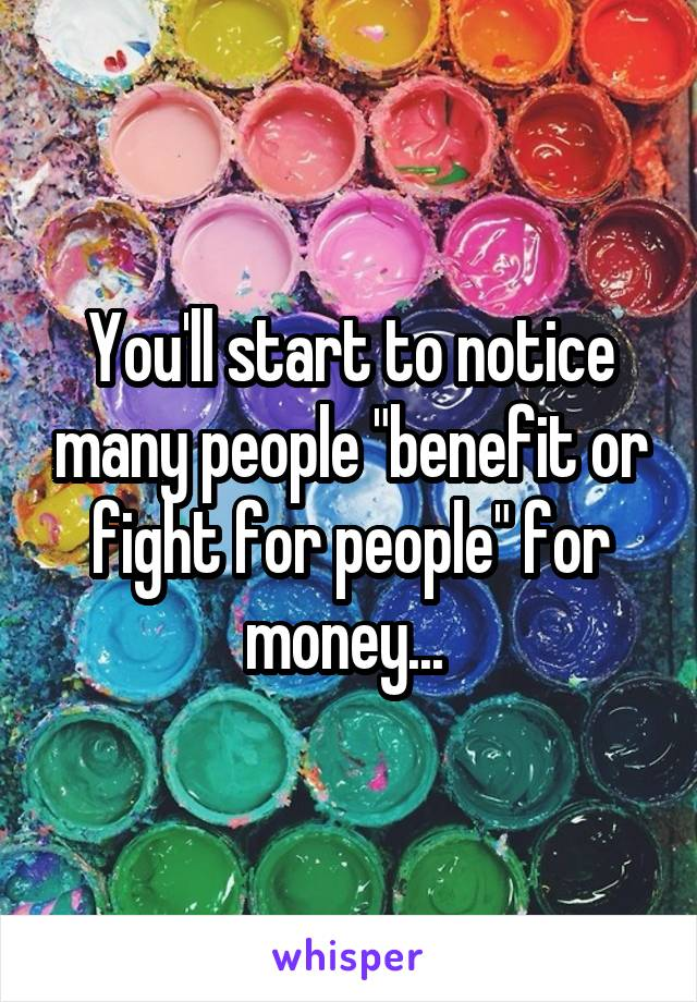 """You'll start to notice many people """"benefit or fight for people"""" for money..."""