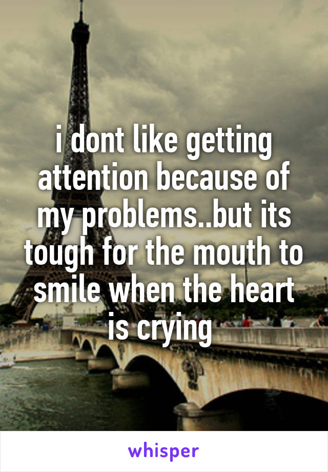 i dont like getting attention because of my problems..but its tough for the mouth to smile when the heart is crying