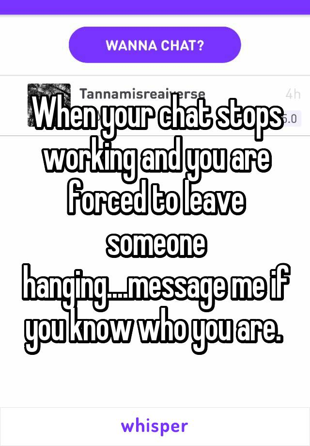 When your chat stops working and you are forced to leave someone hanging....message me if you know who you are.