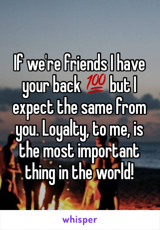 If we're friends I have your back 💯 but I expect the same from you. Loyalty, to me, is the most important thing in the world!