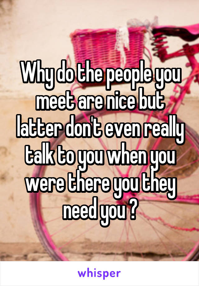 Why do the people you meet are nice but latter don't even really talk to you when you were there you they need you ?