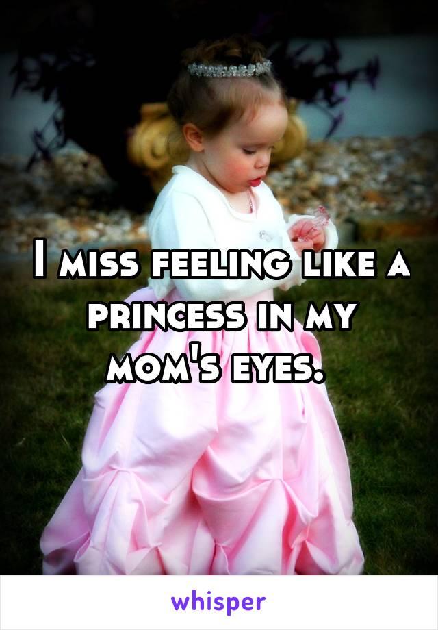 I miss feeling like a princess in my mom's eyes.