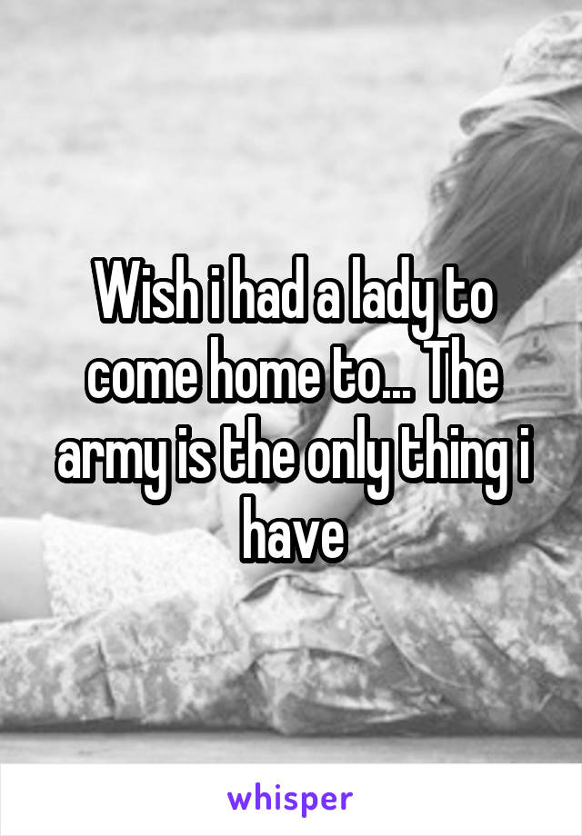 Wish i had a lady to come home to... The army is the only thing i have