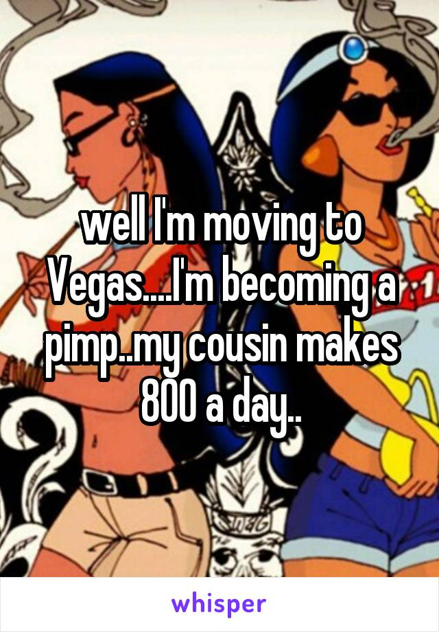 well I'm moving to Vegas....I'm becoming a pimp..my cousin makes 800 a day..