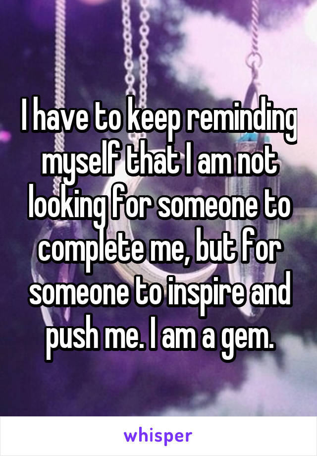 I have to keep reminding myself that I am not looking for someone to complete me, but for someone to inspire and push me. I am a gem.